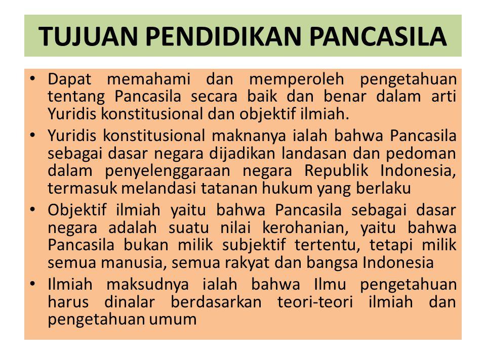 TUJUAN PENDIDIKAN PANCASILA Dapat memahami dan memperoleh pengetahuan tentang Pancasila secara baik dan benar dalam arti Yuridis konstitusional dan ob