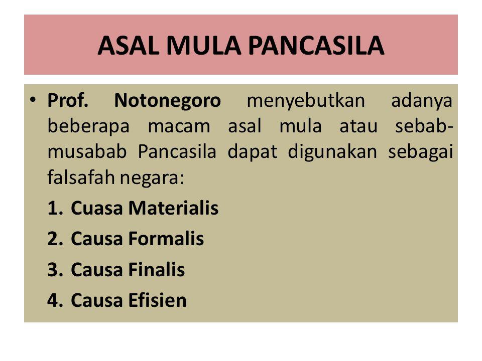 ASAL MULA PANCASILA Prof. Notonegoro menyebutkan adanya beberapa macam asal mula atau sebab- musabab Pancasila dapat digunakan sebagai falsafah negara