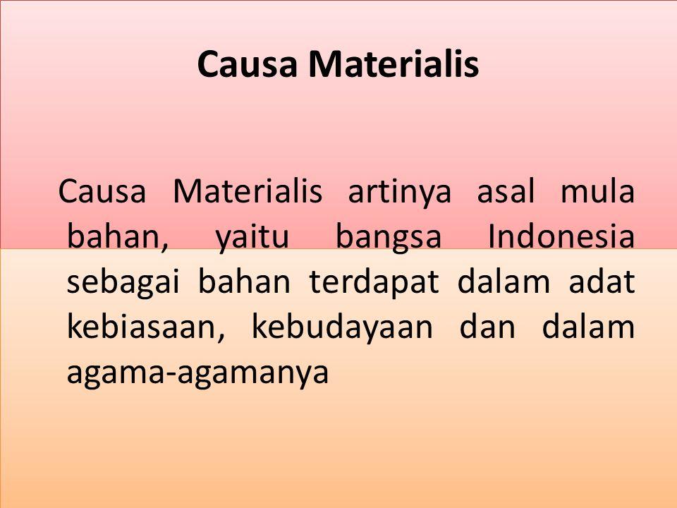 Causa Materialis Causa Materialis artinya asal mula bahan, yaitu bangsa Indonesia sebagai bahan terdapat dalam adat kebiasaan, kebudayaan dan dalam ag