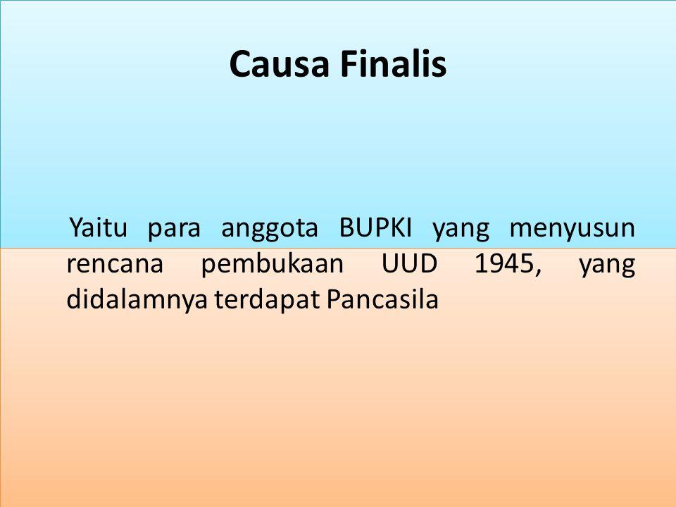 Causa Finalis Yaitu para anggota BUPKI yang menyusun rencana pembukaan UUD 1945, yang didalamnya terdapat Pancasila