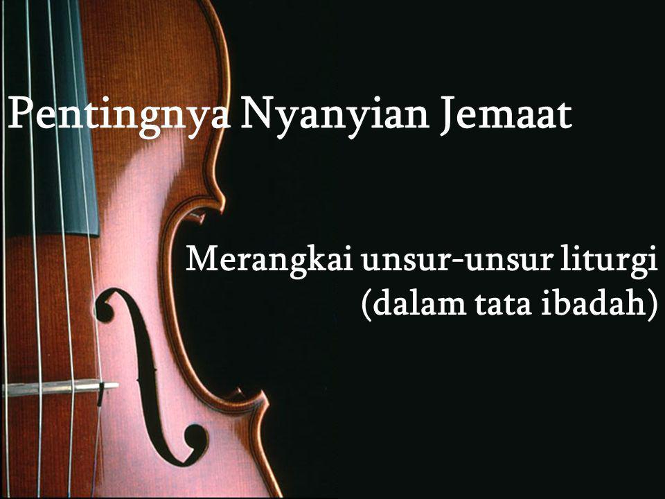 Pentingnya Nyanyian Jemaat Merangkai unsur-unsur liturgi (dalam tata ibadah)