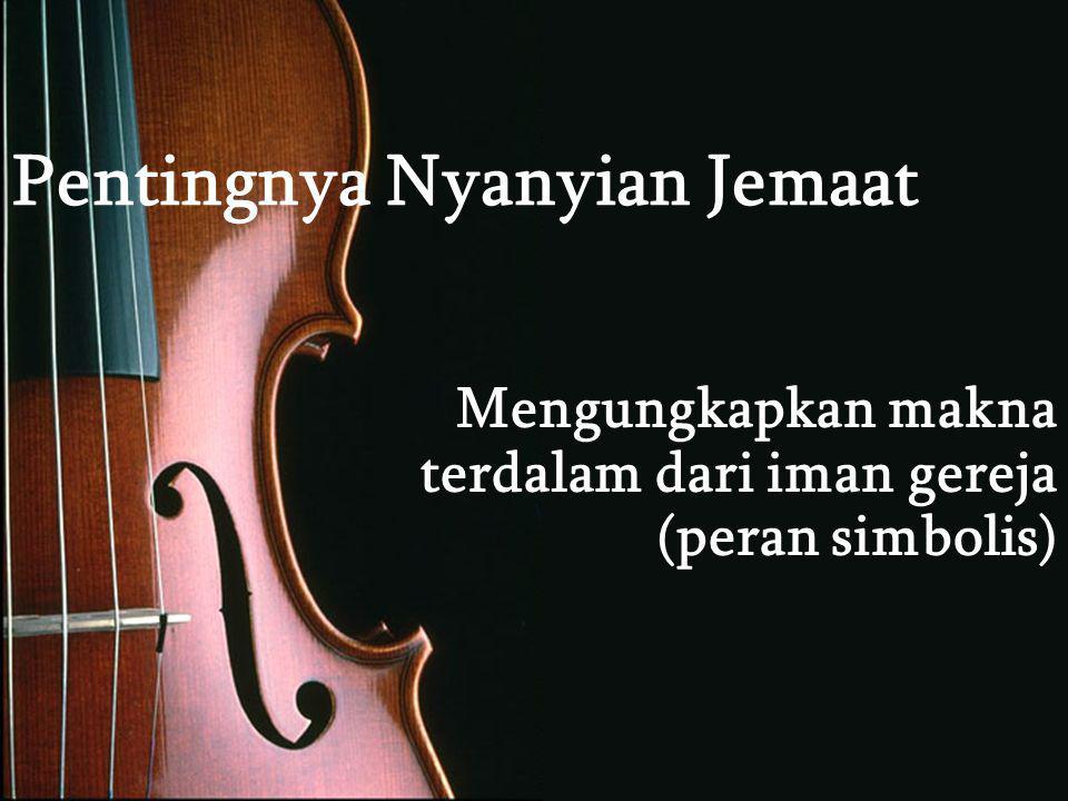 Pentingnya Nyanyian Jemaat Mengungkapkan makna terdalam dari iman gereja (peran simbolis)
