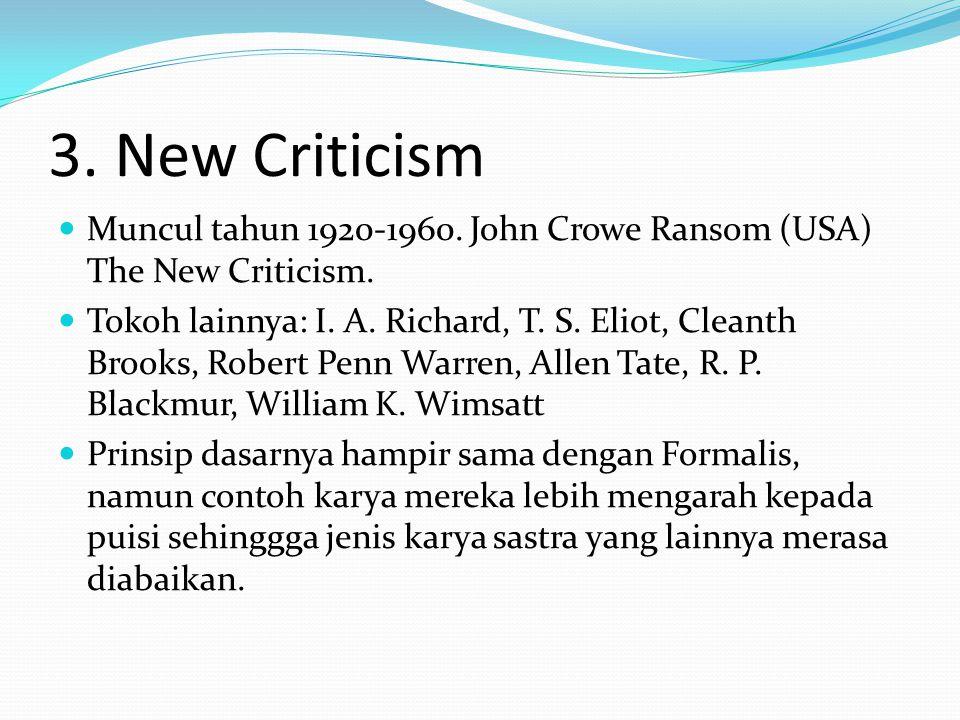 3. New Criticism Muncul tahun 1920-1960. John Crowe Ransom (USA) The New Criticism. Tokoh lainnya: I. A. Richard, T. S. Eliot, Cleanth Brooks, Robert