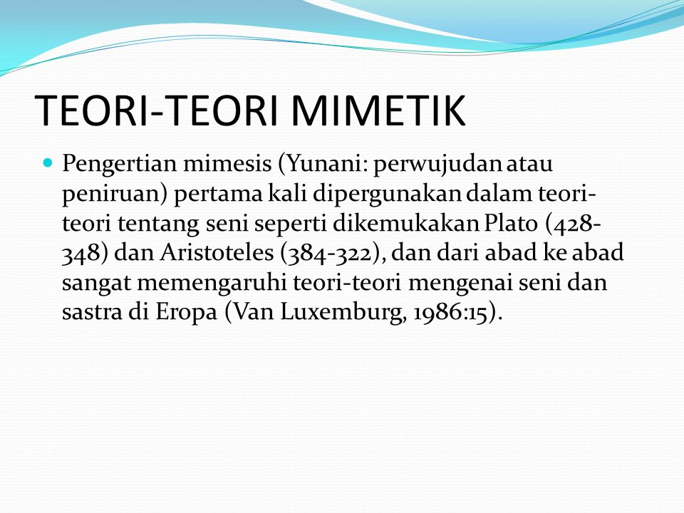 TEORI-TEORI MIMETIK Pengertian mimesis (Yunani: perwujudan atau peniruan) pertama kali dipergunakan dalam teori- teori tentang seni seperti dikemukakan Plato (428- 348) dan Aristoteles (384-322), dan dari abad ke abad sangat memengaruhi teori-teori mengenai seni dan sastra di Eropa (Van Luxemburg, 1986:15).