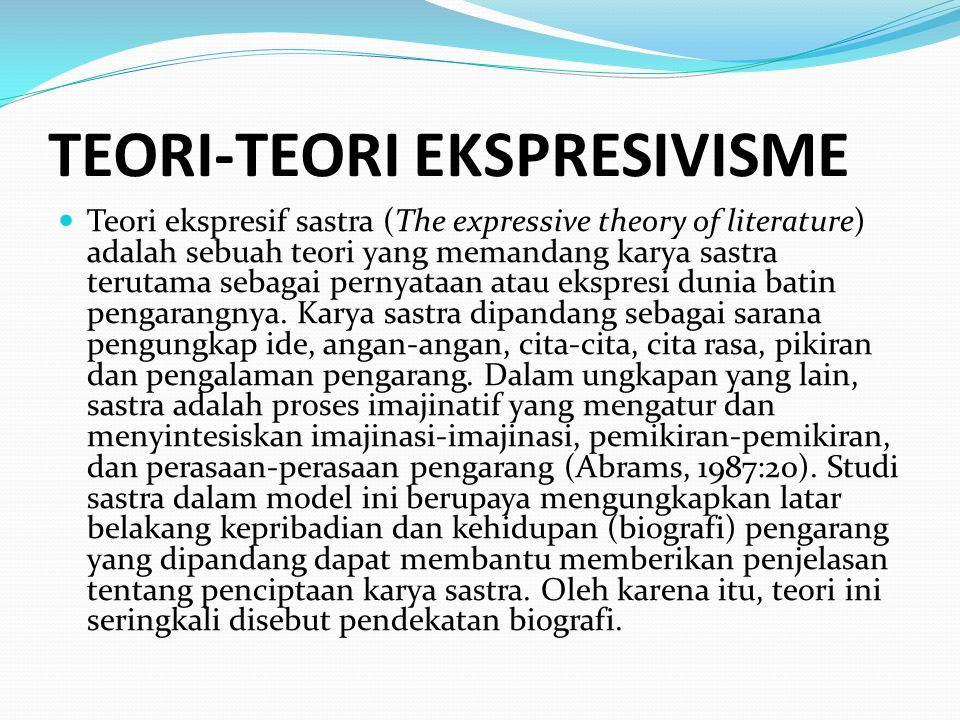 TEORI-TEORI EKSPRESIVISME Teori ekspresif sastra (The expressive theory of literature) adalah sebuah teori yang memandang karya sastra terutama sebagai pernyataan atau ekspresi dunia batin pengarangnya.