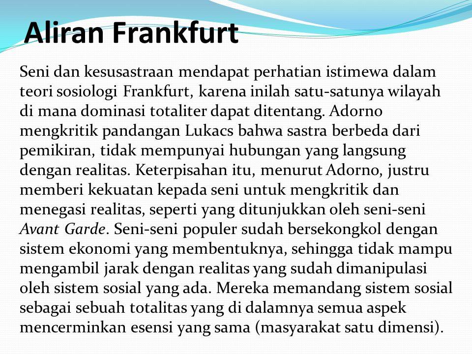 Aliran Frankfurt Seni dan kesusastraan mendapat perhatian istimewa dalam teori sosiologi Frankfurt, karena inilah satu-satunya wilayah di mana dominasi totaliter dapat ditentang.