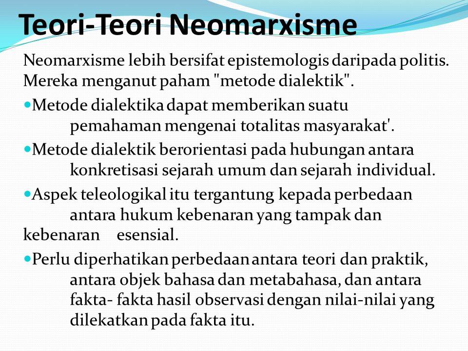 Teori-Teori Neomarxisme Neomarxisme lebih bersifat epistemologis daripada politis. Mereka menganut paham