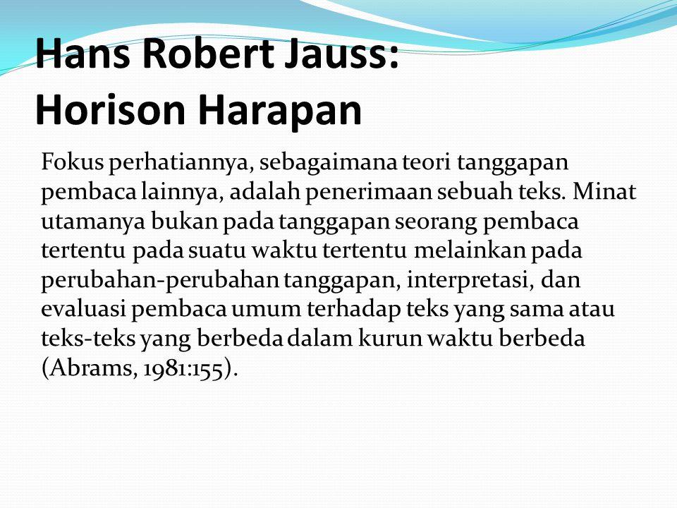 Hans Robert Jauss: Horison Harapan Fokus perhatiannya, sebagaimana teori tanggapan pembaca lainnya, adalah penerimaan sebuah teks. Minat utamanya buka