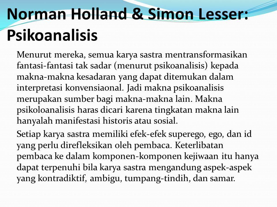 Norman Holland & Simon Lesser: Psikoanalisis Menurut mereka, semua karya sastra mentransformasikan fantasi-fantasi tak sadar (menurut psikoanalisis) kepada makna-makna kesadaran yang dapat ditemukan dalam interpretasi konvensiaonal.