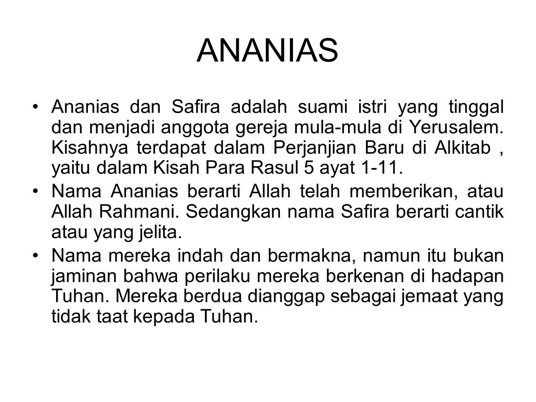 ANANIAS Ananias dan Safira adalah suami istri yang tinggal dan menjadi anggota gereja mula-mula di Yerusalem. Kisahnya terdapat dalam Perjanjian Baru