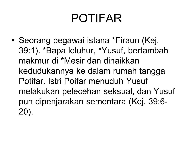 POTIFAR Seorang pegawai istana *Firaun (Kej. 39:1). *Bapa leluhur, *Yusuf, bertambah makmur di *Mesir dan dinaikkan kedudukannya ke dalam rumah tangga