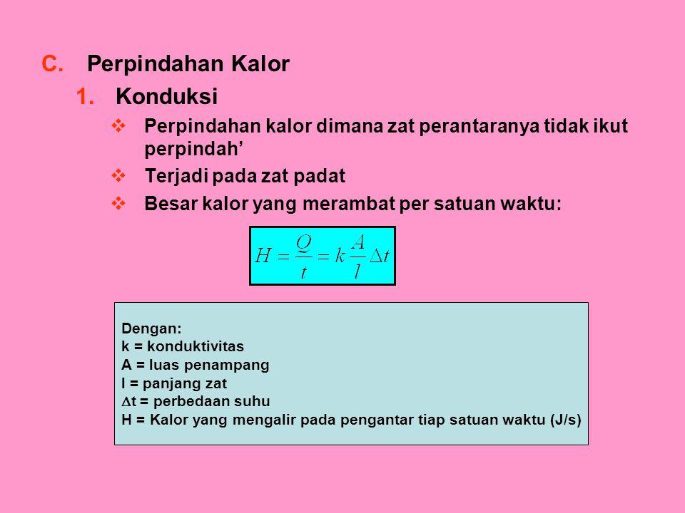 C.Perpindahan Kalor 1.Konduksi  Perpindahan kalor dimana zat perantaranya tidak ikut perpindah'  Terjadi pada zat padat  Besar kalor yang merambat per satuan waktu: Dengan: k = konduktivitas A = luas penampang l = panjang zat  t = perbedaan suhu H = Kalor yang mengalir pada pengantar tiap satuan waktu (J/s)