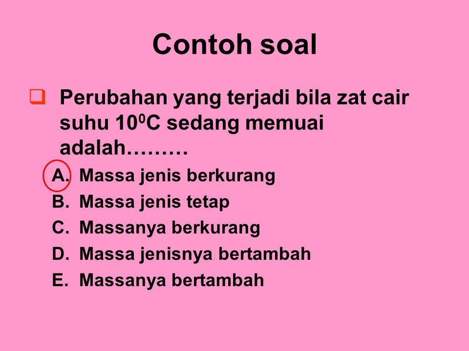 Contoh soal PPerubahan yang terjadi bila zat cair suhu 10 0 C sedang memuai adalah……… A.Massa jenis berkurang B.Massa jenis tetap C.Massanya berkurang D.Massa jenisnya bertambah E.Massanya bertambah