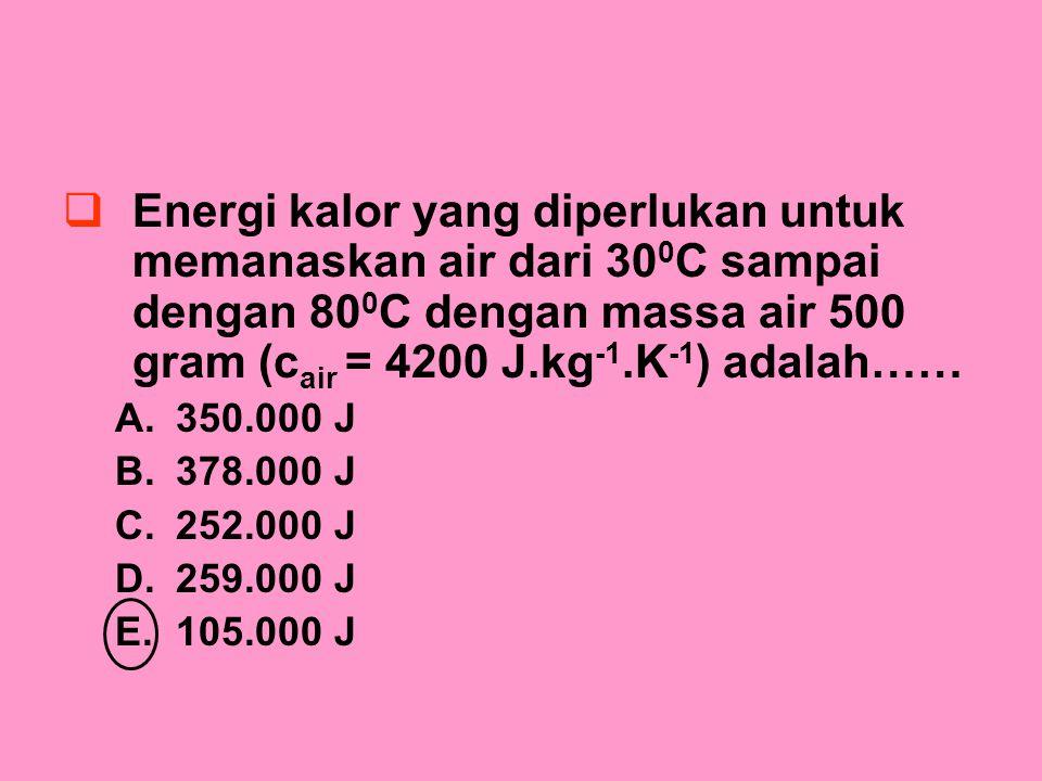 EEnergi kalor yang diperlukan untuk memanaskan air dari 30 0 C sampai dengan 80 0 C dengan massa air 500 gram (c air = 4200 J.kg -1.K -1 ) adalah…… A.350.000 J B.378.000 J C.252.000 J D.259.000 J E.105.000 J