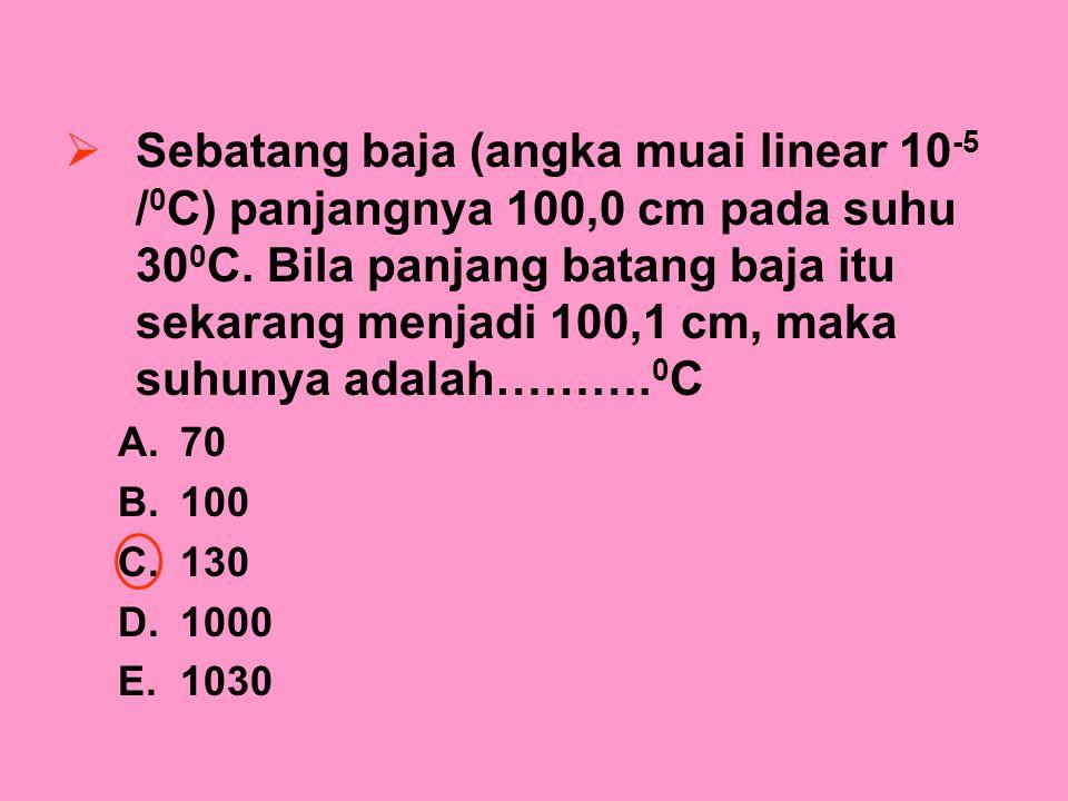  Sebatang baja (angka muai linear 10 -5 / 0 C) panjangnya 100,0 cm pada suhu 30 0 C. Bila panjang batang baja itu sekarang menjadi 100,1 cm, maka suh