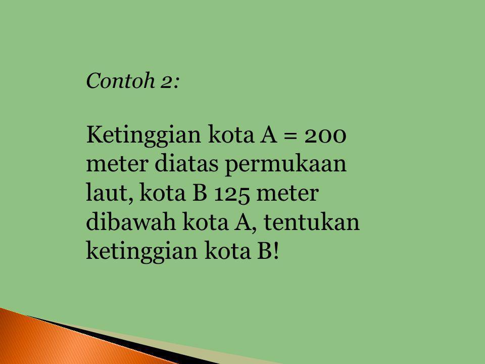 Penyelesaian: Suhu mula-mula = 10 0 C Penurunan suhu = 12 0 C Suhu saat hujan = 10 0 C - 12 0 C = -2 0 C Jadi suhu kota A saat hujan adalah 2 0 C