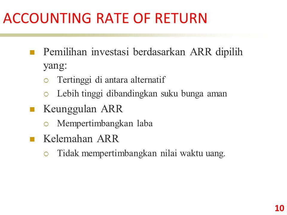 10 Pemilihan investasi berdasarkan ARR dipilih yang:  Tertinggi di antara alternatif  Lebih tinggi dibandingkan suku bunga aman Keunggulan ARR  Mempertimbangkan laba Kelemahan ARR  Tidak mempertimbangkan nilai waktu uang.