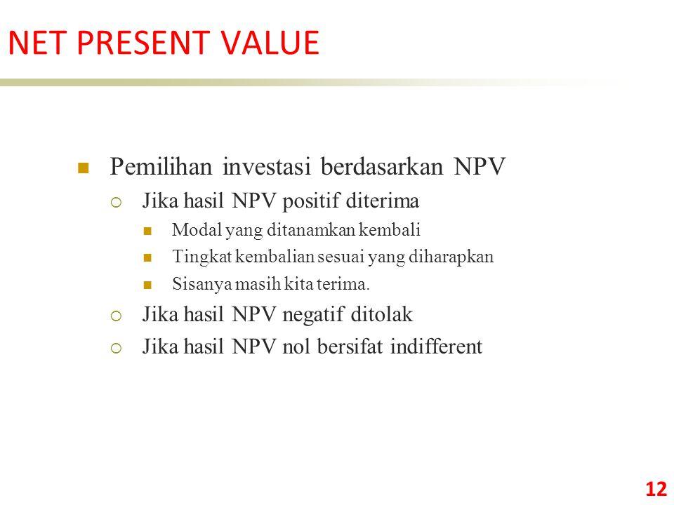 12 Pemilihan investasi berdasarkan NPV  Jika hasil NPV positif diterima Modal yang ditanamkan kembali Tingkat kembalian sesuai yang diharapkan Sisanya masih kita terima.
