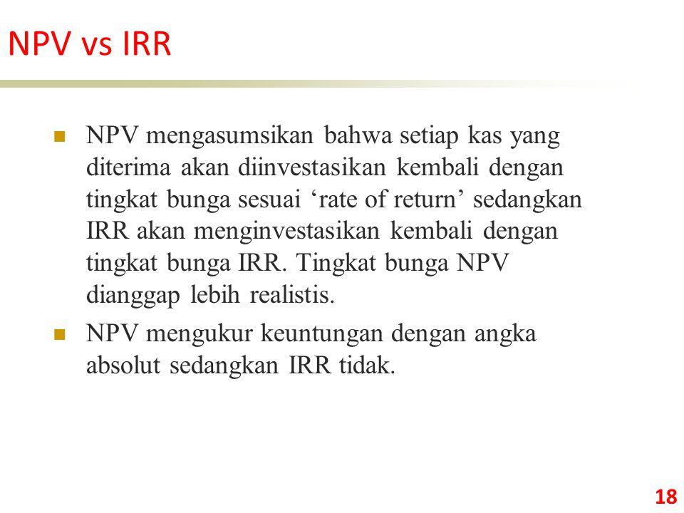 18 NPV mengasumsikan bahwa setiap kas yang diterima akan diinvestasikan kembali dengan tingkat bunga sesuai 'rate of return' sedangkan IRR akan menginvestasikan kembali dengan tingkat bunga IRR.