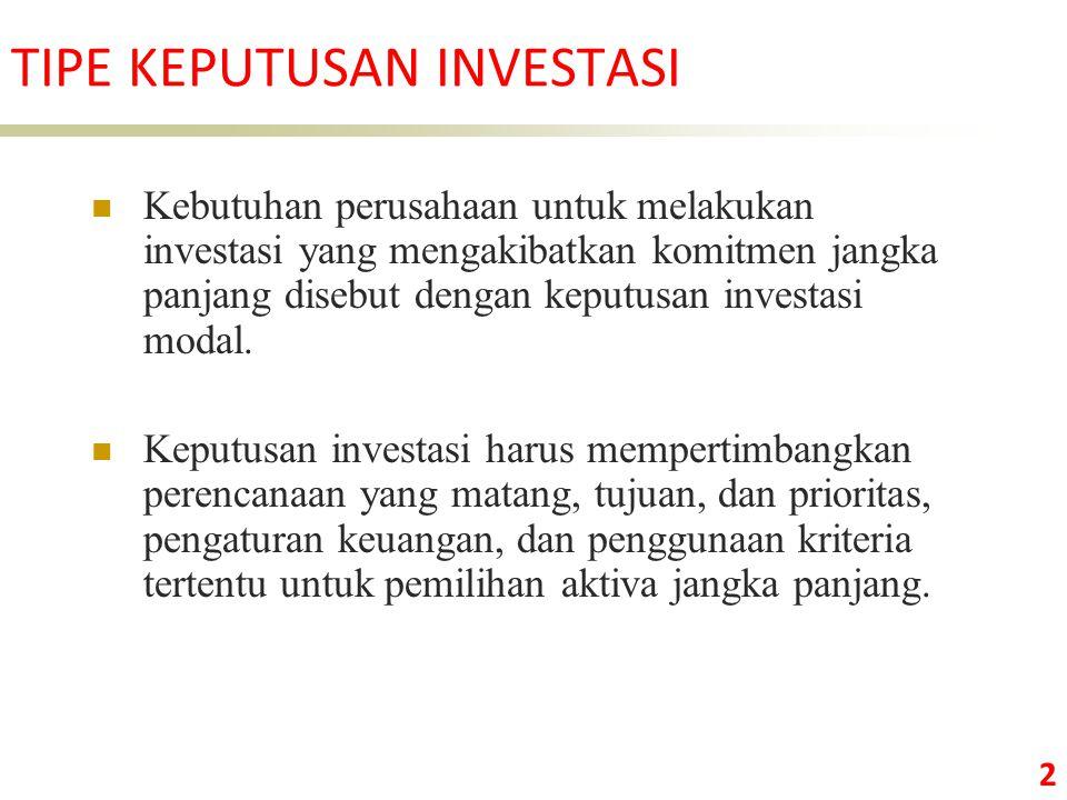 2 TIPE KEPUTUSAN INVESTASI Kebutuhan perusahaan untuk melakukan investasi yang mengakibatkan komitmen jangka panjang disebut dengan keputusan investasi modal.