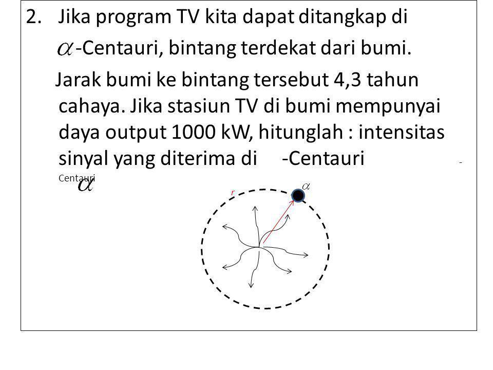 2.Jika program TV kita dapat ditangkap di -Centauri, bintang terdekat dari bumi.