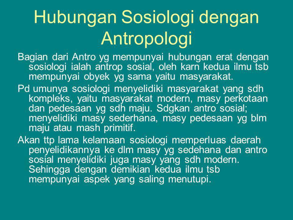Hubungan Sosiologi dengan Antropologi Bagian dari Antro yg mempunyai hubungan erat dengan sosiologi ialah antrop sosial, oleh karn kedua ilmu tsb memp