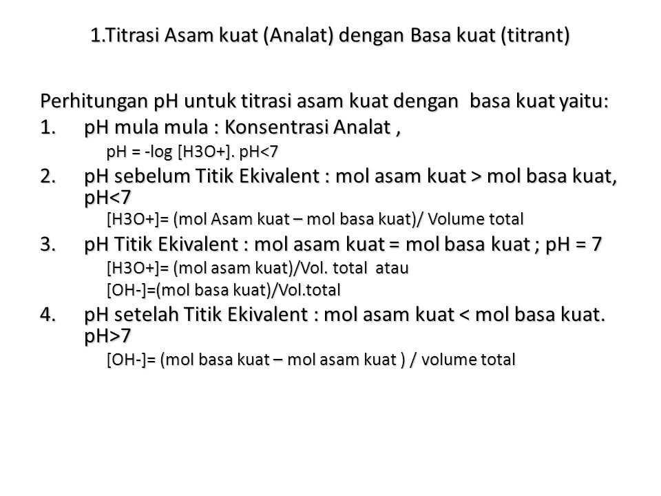 1.Titrasi Asam kuat (Analat) dengan Basa kuat (titrant) Perhitungan pH untuk titrasi asam kuat dengan basa kuat yaitu: 1.pH mula mula : Konsentrasi Analat, pH = -log [H3O+].