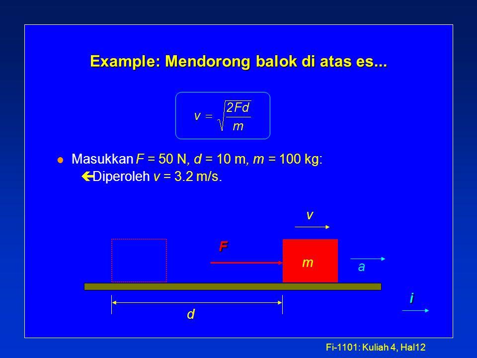 Fi-1101: Kuliah 4, Hal11 Example: Mendorong balok di atas es …. l Mulai dengan F = ma. ça = F / m. çIngat bahwa v 2 - v 0 2 = 2a(x - x 0 )(Kuliah 1) ç