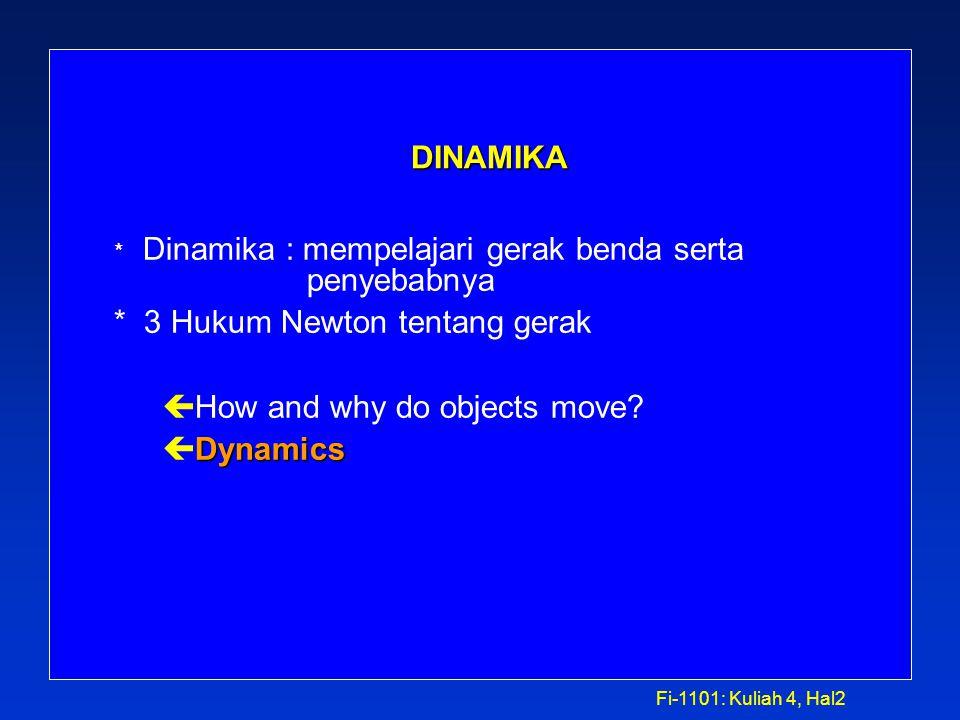 Fi-1101: Kuliah 4, Hal2 DINAMIKA DINAMIKA * Dinamika : mempelajari gerak benda serta penyebabnya * 3 Hukum Newton tentang gerak ç How and why do objects move.