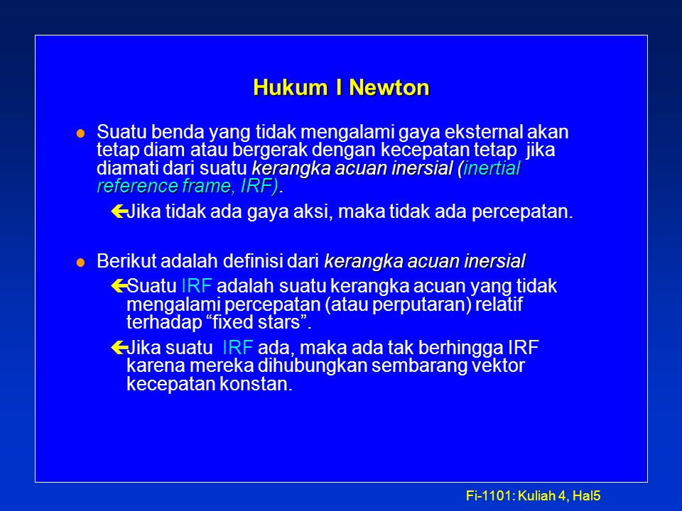 Fi-1101: Kuliah 4, Hal5 Hukum I Newton kerangka acuan inersial (inertial reference frame, IRF) l Suatu benda yang tidak mengalami gaya eksternal akan tetap diam atau bergerak dengan kecepatan tetap jika diamati dari suatu kerangka acuan inersial (inertial reference frame, IRF).