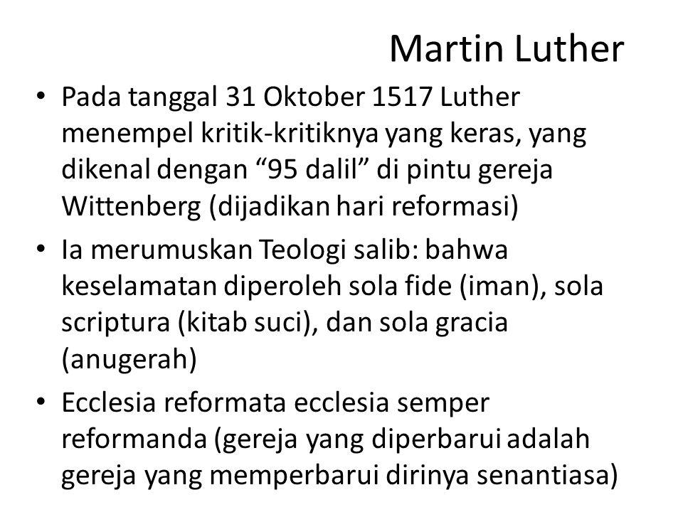 Martin Luther Pada tanggal 31 Oktober 1517 Luther menempel kritik-kritiknya yang keras, yang dikenal dengan 95 dalil di pintu gereja Wittenberg (dijadikan hari reformasi) Ia merumuskan Teologi salib: bahwa keselamatan diperoleh sola fide (iman), sola scriptura (kitab suci), dan sola gracia (anugerah) Ecclesia reformata ecclesia semper reformanda (gereja yang diperbarui adalah gereja yang memperbarui dirinya senantiasa)