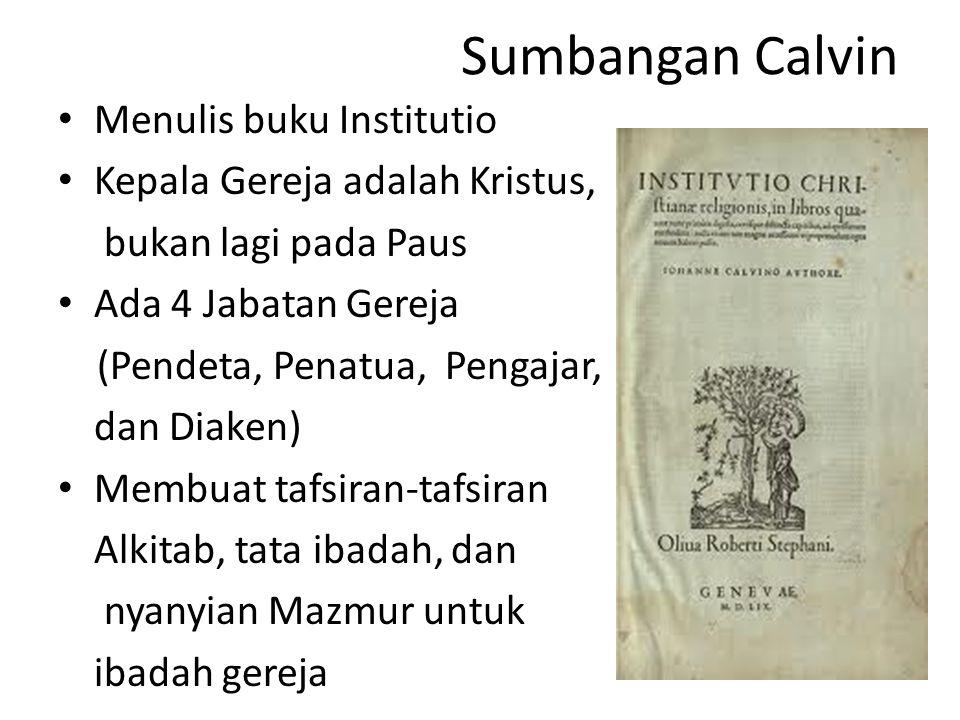 Sumbangan Calvin Menulis buku Institutio Kepala Gereja adalah Kristus, bukan lagi pada Paus Ada 4 Jabatan Gereja (Pendeta, Penatua, Pengajar, dan Diaken) Membuat tafsiran-tafsiran Alkitab, tata ibadah, dan nyanyian Mazmur untuk ibadah gereja