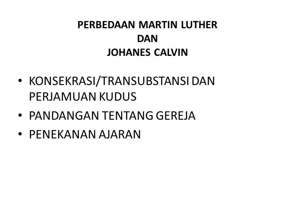 PERBEDAAN MARTIN LUTHER DAN JOHANES CALVIN KONSEKRASI/TRANSUBSTANSI DAN PERJAMUAN KUDUS PANDANGAN TENTANG GEREJA PENEKANAN AJARAN