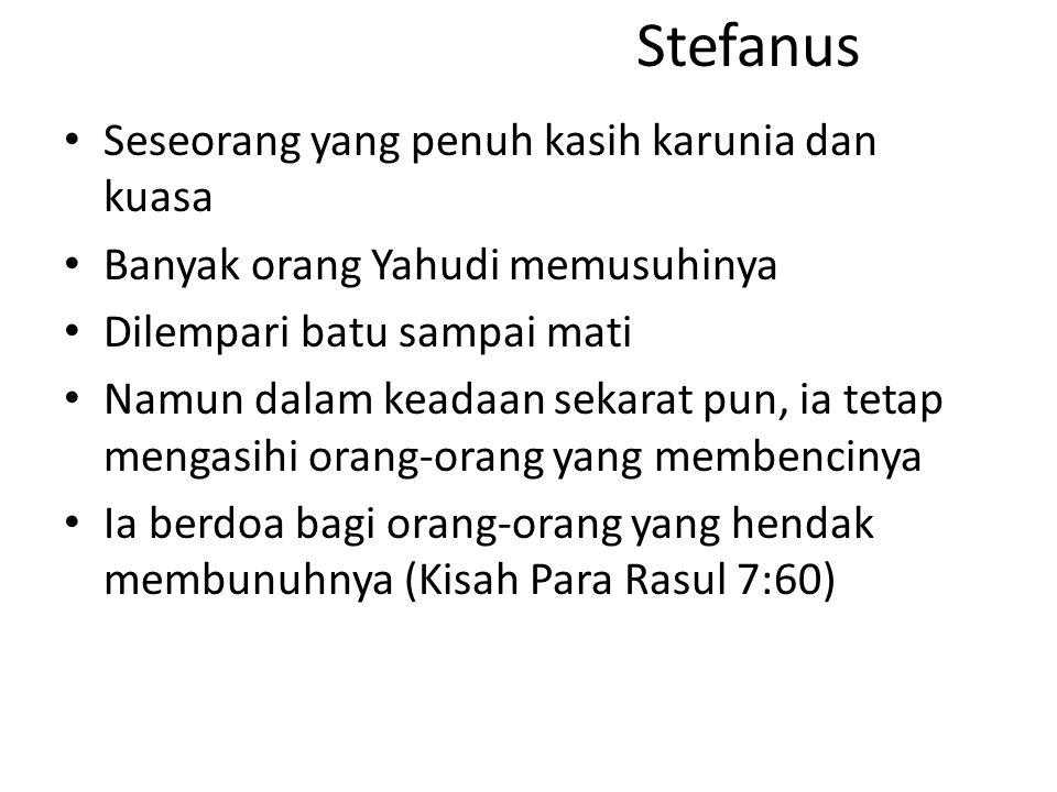 Stefanus Seseorang yang penuh kasih karunia dan kuasa Banyak orang Yahudi memusuhinya Dilempari batu sampai mati Namun dalam keadaan sekarat pun, ia tetap mengasihi orang-orang yang membencinya Ia berdoa bagi orang-orang yang hendak membunuhnya (Kisah Para Rasul 7:60)