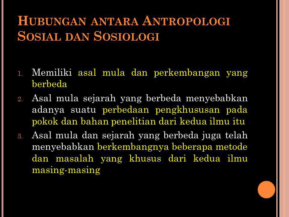 H UBUNGAN ANTARA A NTROPOLOGI S OSIAL DAN S OSIOLOGI 1. Memiliki asal mula dan perkembangan yang berbeda 2. Asal mula sejarah yang berbeda menyebabkan