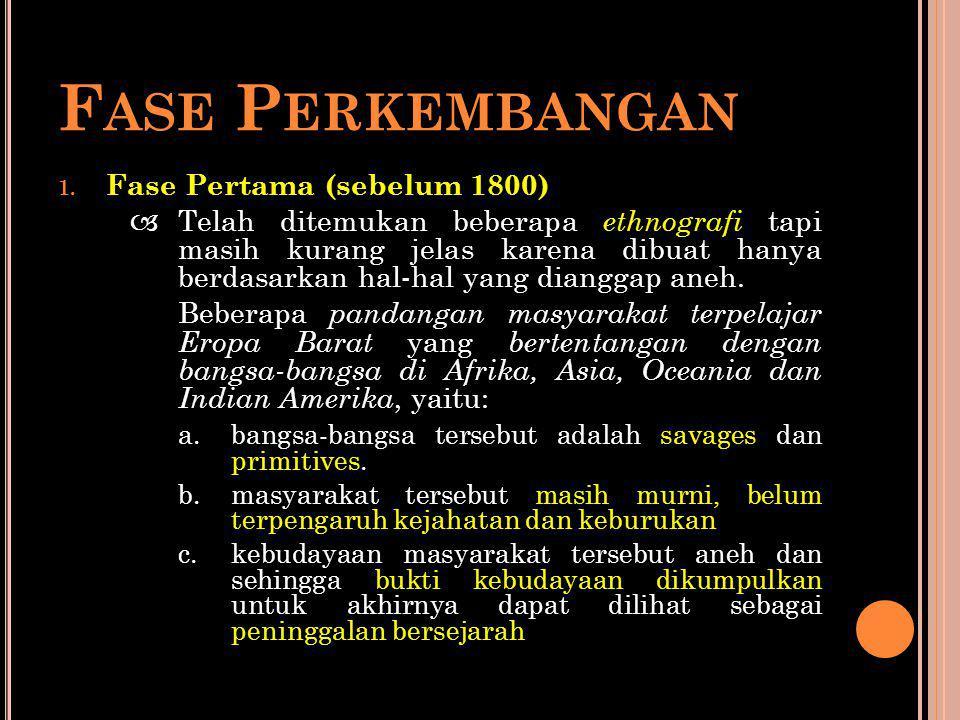 F ASE P ERKEMBANGAN 1. Fase Pertama (sebelum 1800)  Telah ditemukan beberapa ethnografi tapi masih kurang jelas karena dibuat hanya berdasarkan hal-h