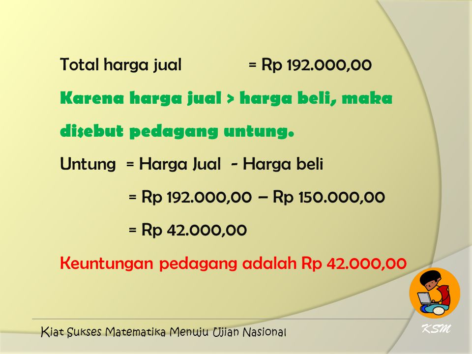 Total harga jual= Rp 192.000,00 Karena harga jual > harga beli, maka disebut pedagang untung. Untung = Harga Jual - Harga beli = Rp 192.000,00 – Rp 15