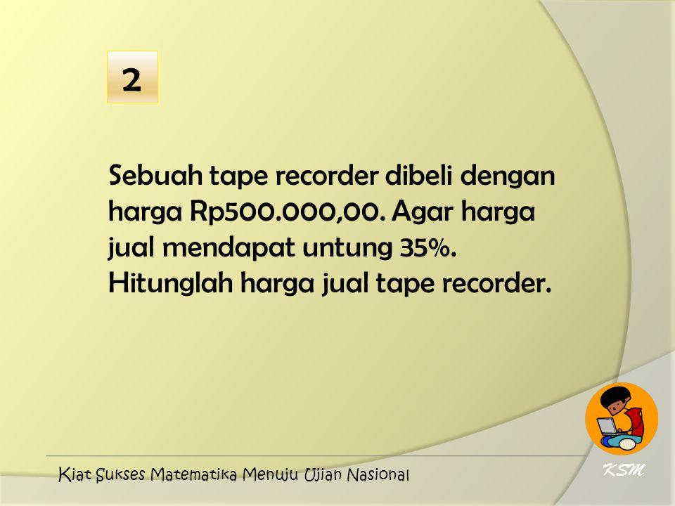 Sebuah tape recorder dibeli dengan harga Rp500.000,00. Agar harga jual mendapat untung 35%. Hitunglah harga jual tape recorder. KSM K iat Sukses Matem