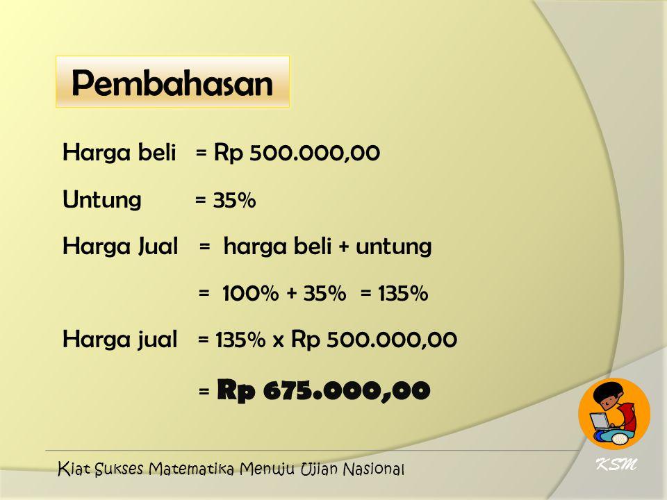 Harga beli = Rp 500.000,00 Untung = 35% Harga Jual = harga beli + untung = 100% + 35% = 135% Harga jual = 135% x Rp 500.000,00 = Rp 675.000,00 KSM K i
