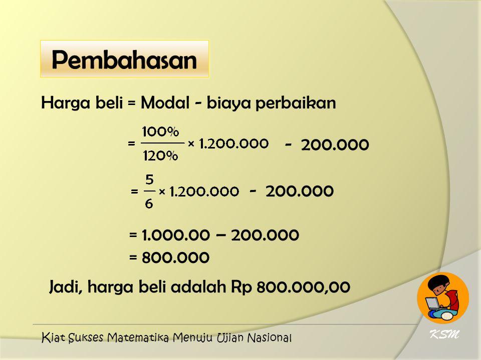Harga beli = Modal - biaya perbaikan - 200.000 = 1.000.00 – 200.000 = 800.000 - 200.000 Jadi, harga beli adalah Rp 800.000,00 KSM K iat Sukses Matemat