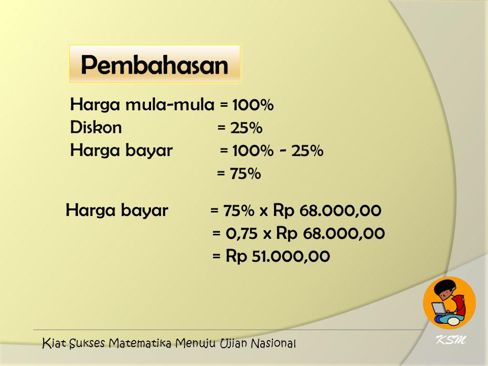 Harga mula-mula = 100% Diskon = 25% Harga bayar = 100% - 25% = 75% Harga bayar = 75% x Rp 68.000,00 = 0,75 x Rp 68.000,00 = Rp 51.000,00 KSM K iat Suk