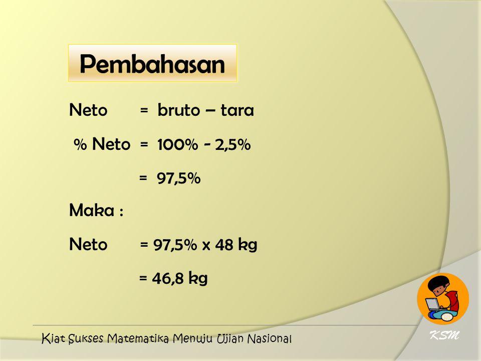 Neto = bruto – tara % Neto = 100% - 2,5% = 97,5% Maka : Neto = 97,5% x 48 kg = 46,8 kg KSM K iat Sukses Matematika Menuju Ujian Nasional