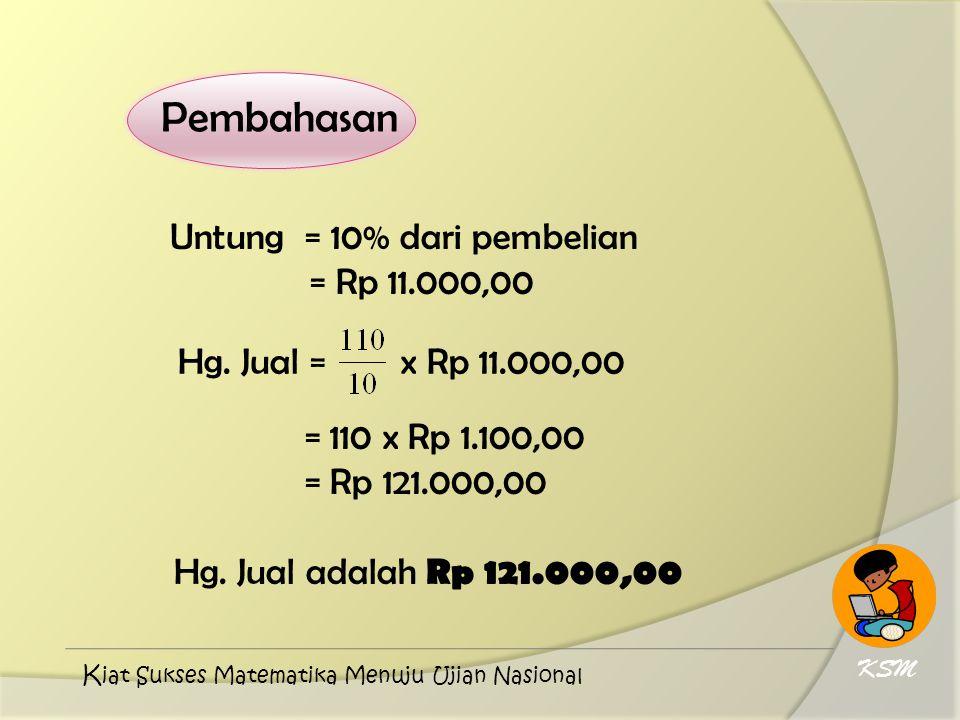 Pembahasan Untung = 10% dari pembelian = Rp 11.000,00 Hg. Jual = x Rp 11.000,00 = 110 x Rp 1.100,00 = Rp 121.000,00 Hg. Jual adalah Rp 121.000,00 KSM