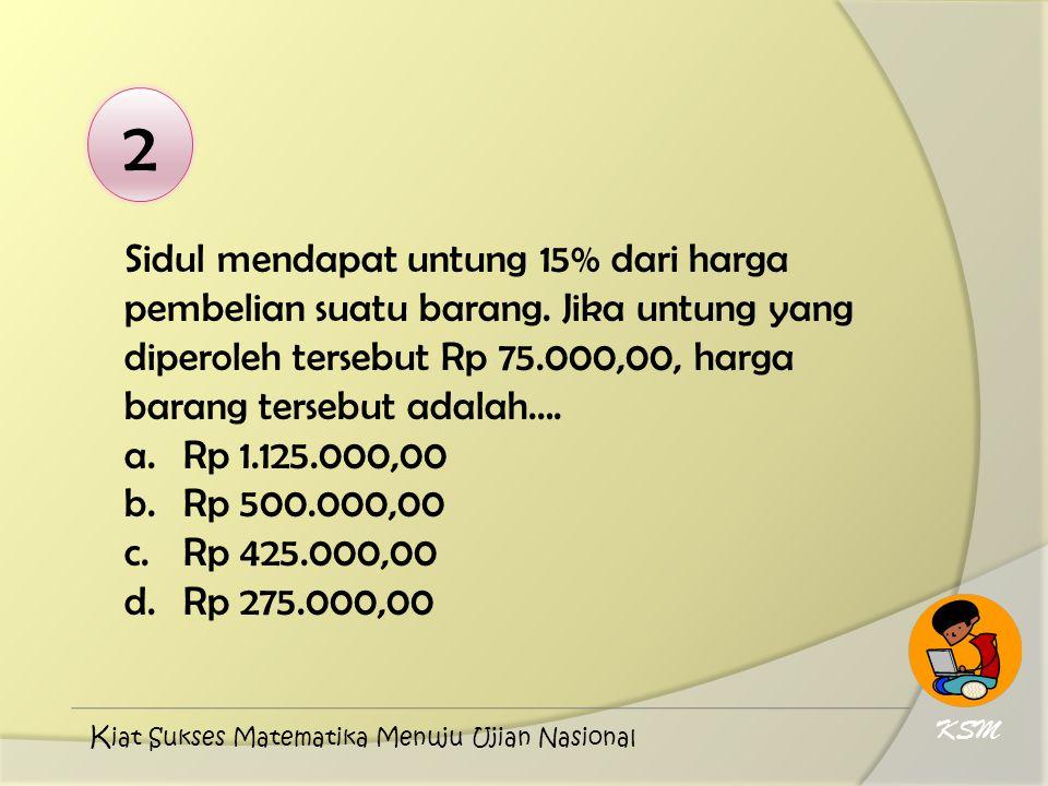 2 Sidul mendapat untung 15% dari harga pembelian suatu barang. Jika untung yang diperoleh tersebut Rp 75.000,00, harga barang tersebut adalah…. a.Rp 1