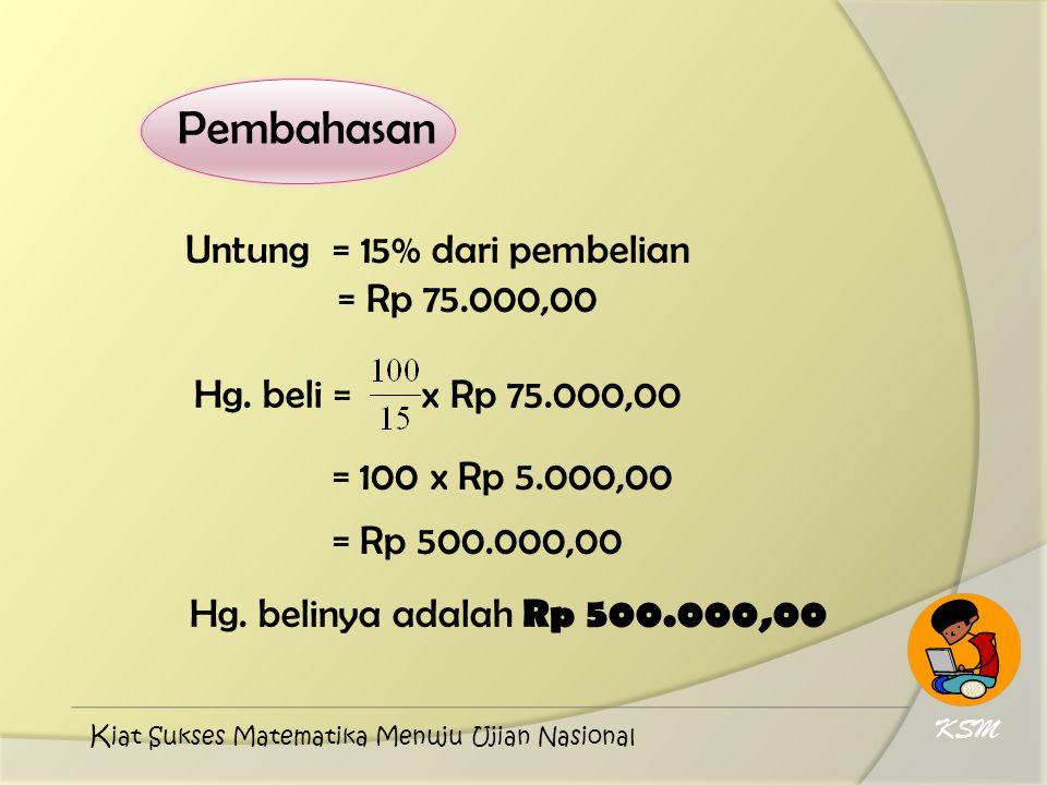 Pembahasan Untung = 15% dari pembelian = Rp 75.000,00 Hg. beli = x Rp 75.000,00 = 100 x Rp 5.000,00 = Rp 500.000,00 Hg. belinya adalah Rp 500.000,00 K