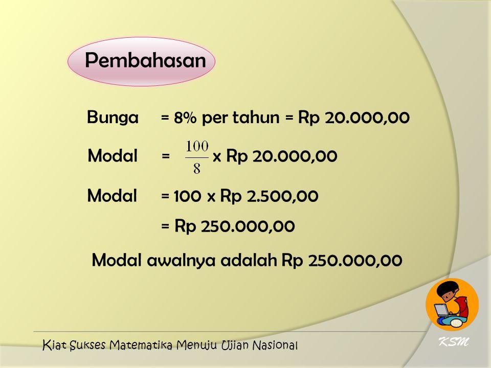 Pembahasan Bunga = 8% per tahun = Rp 20.000,00 Modal = x Rp 20.000,00 Modal = 100 x Rp 2.500,00 = Rp 250.000,00 Modal awalnya adalah Rp 250.000,00 KSM