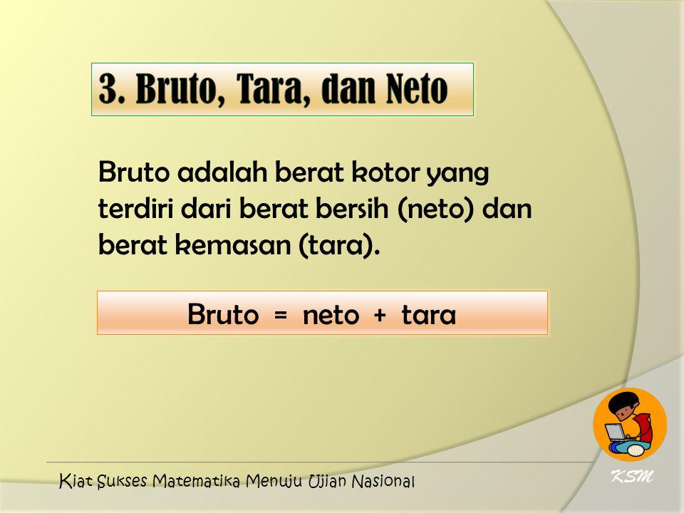 Bruto adalah berat kotor yang terdiri dari berat bersih (neto) dan berat kemasan (tara). Bruto = neto + tara KSM K iat Sukses Matematika Menuju Ujian