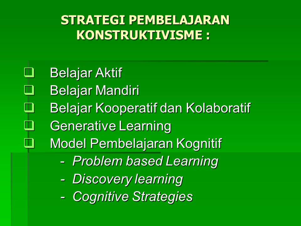 STRATEGI PEMBELAJARAN KONSTRUKTIVISME : STRATEGI PEMBELAJARAN KONSTRUKTIVISME :  Belajar Aktif  Belajar Mandiri  Belajar Kooperatif dan Kolaboratif  Generative Learning  Model Pembelajaran Kognitif - Problem based Learning - Problem based Learning - Discovery learning - Discovery learning - Cognitive Strategies - Cognitive Strategies
