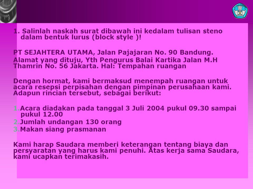 1. Salinlah naskah surat dibawah ini kedalam tulisan steno dalam bentuk lurus (block style )! PT SEJAHTERA UTAMA, Jalan Pajajaran No. 90 Bandung. Alam