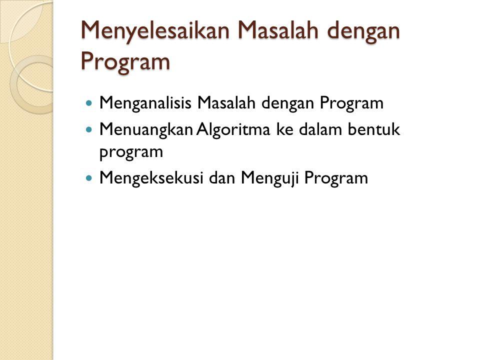 Menyelesaikan Masalah dengan Program Menganalisis Masalah dengan Program Menuangkan Algoritma ke dalam bentuk program Mengeksekusi dan Menguji Program